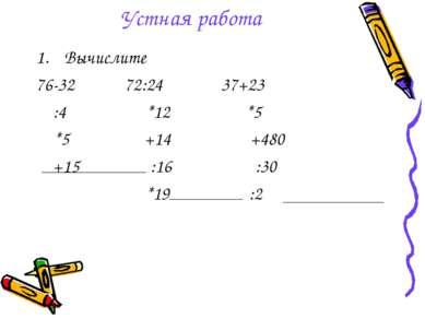 Устная работа Вычислите 76-32 72:24 37+23 :4 *12 *5 *5 +14 +480 +15 :16 :30 *...