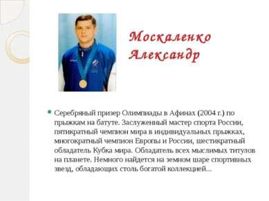 Москаленко Александр Серебряный призер Олимпиады в Афинах (2004 г.) по прыжка...