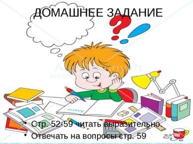 ДОМАШНЕЕ ЗАДАНИЕ Стр. 52-59 читать выразительно. Отвечать на вопросы стр. 59