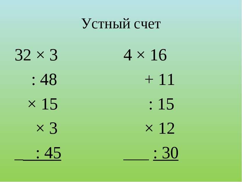 Устный счет 32 × 3 : 48 × 15 × 3 _ : 45 4 × 16 + 11 : 15 × 12 ___ : 30