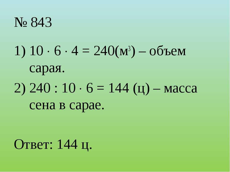 № 843 10 6 4 = 240(м3) – объем сарая. 240 : 10 6 = 144 (ц) – масса сена в сар...