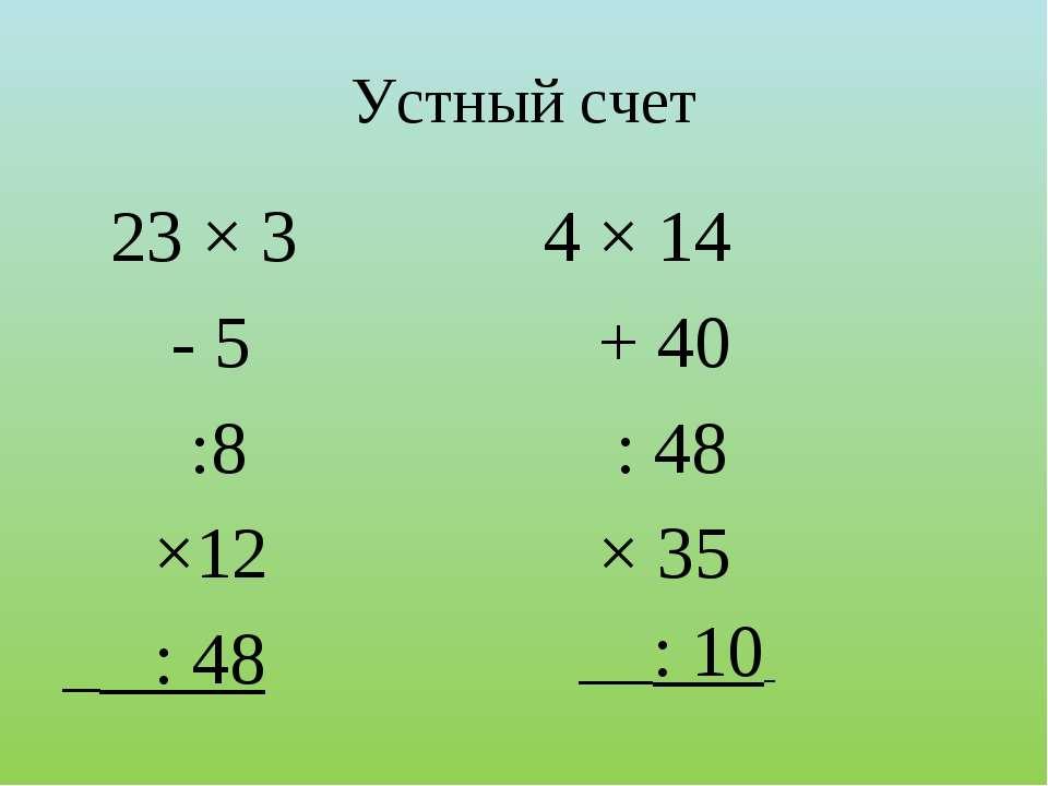 Устный счет 23 × 3 - 5 :8 ×12 _ : 48 4 × 14 + 40 : 48 × 35 __: 10