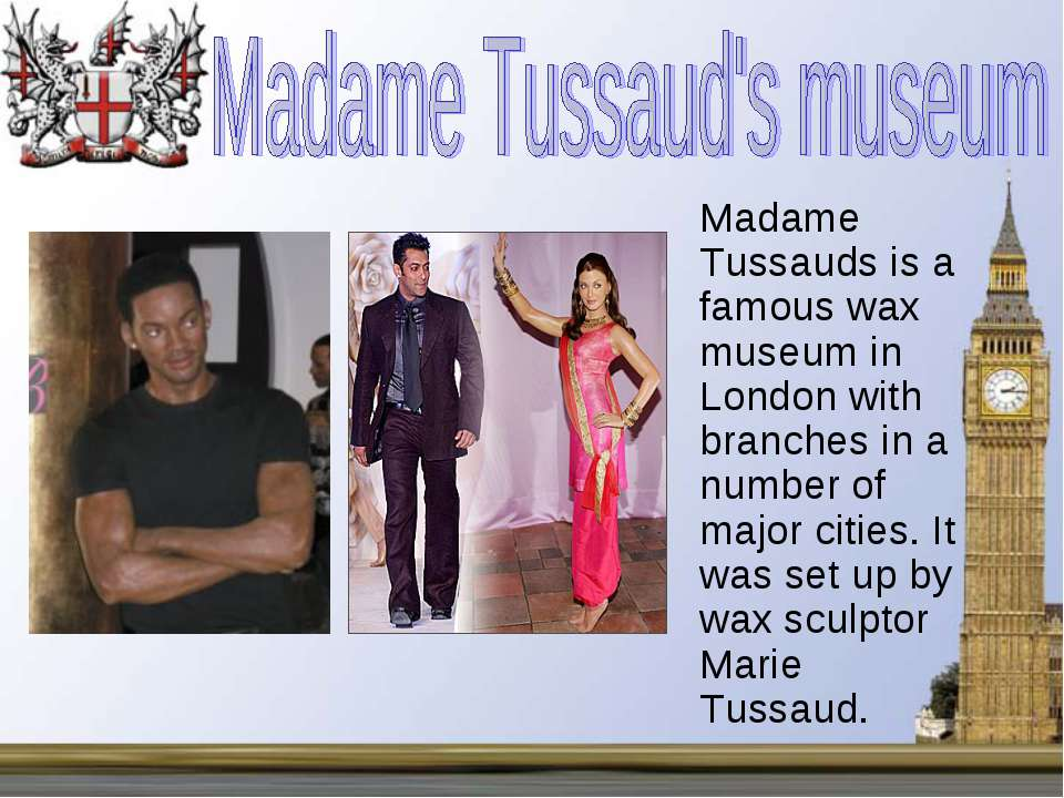 Madame Tussauds is a famous wax museum in London with branches in a number of...