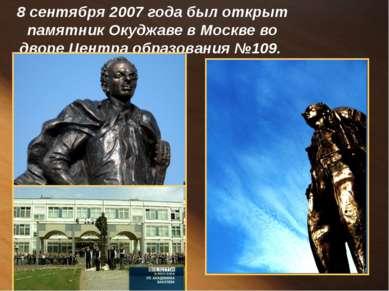 8 сентября 2007 года был открыт памятник Окуджаве в Москве во дворе Центра об...