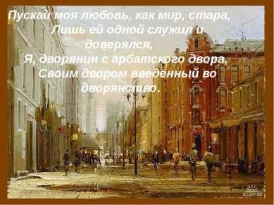 Пускай моя любовь, как мир, стара, Лишь ей одной служил и доверялся, Я, дворя...