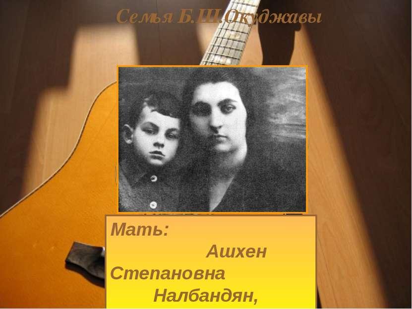 Семья Б.Ш.Окуджавы Мать: Ашхен Степановна Налбандян, армянка