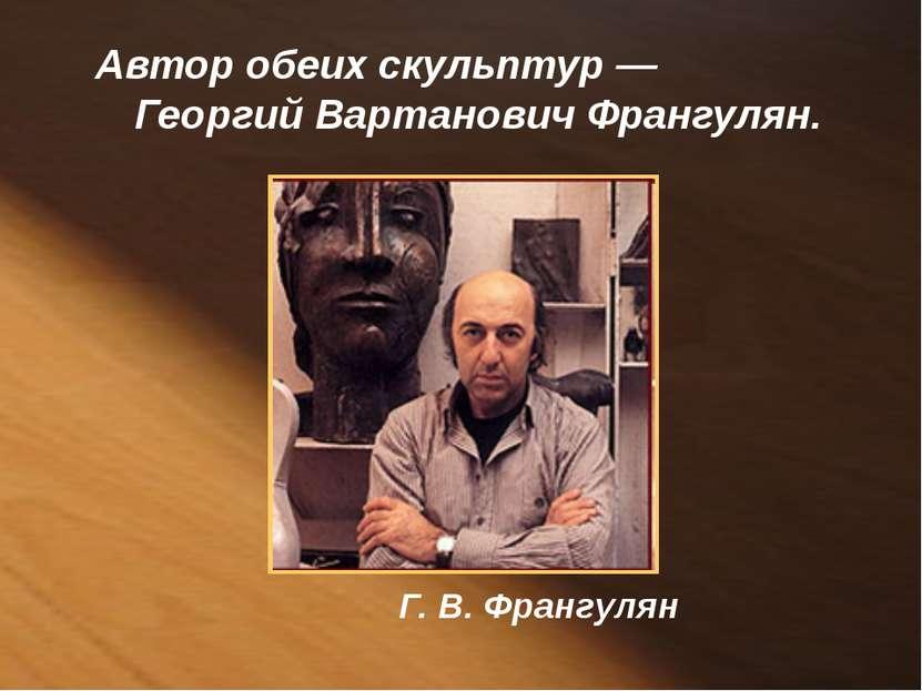 Автор обеих скульптур — Георгий Вартанович Франгулян. Г. В. Франгулян