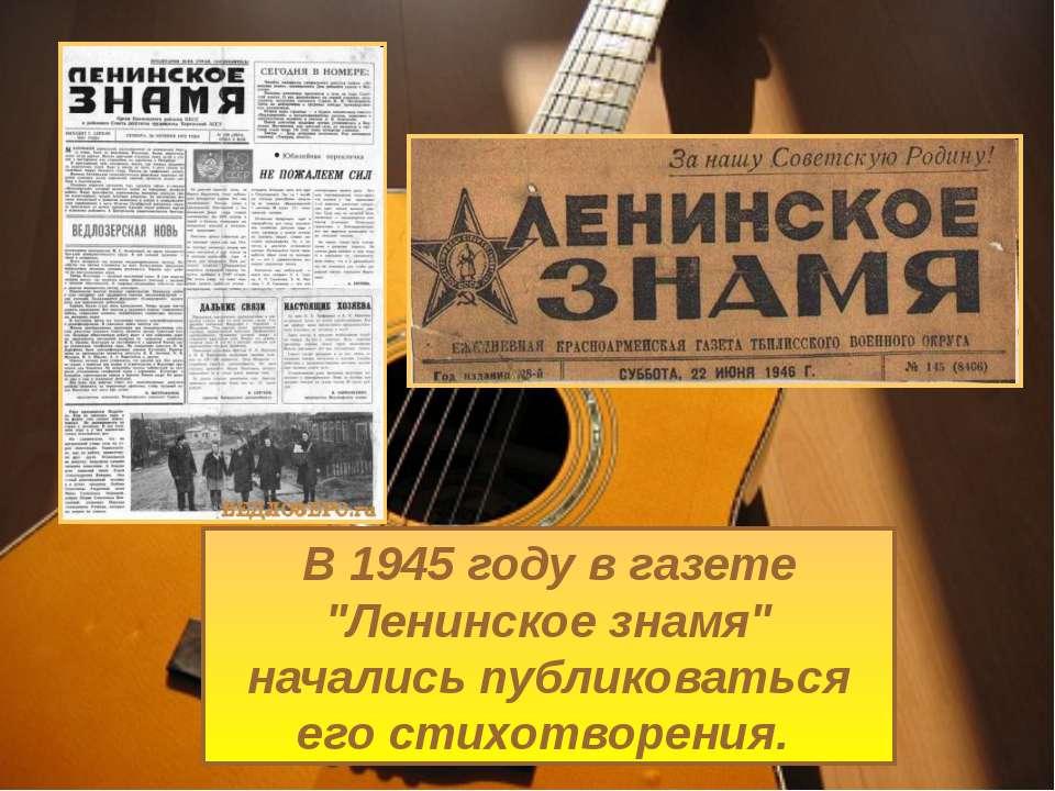 """В 1945 году в газете """"Ленинское знамя"""" начались публиковаться его стихотворения."""