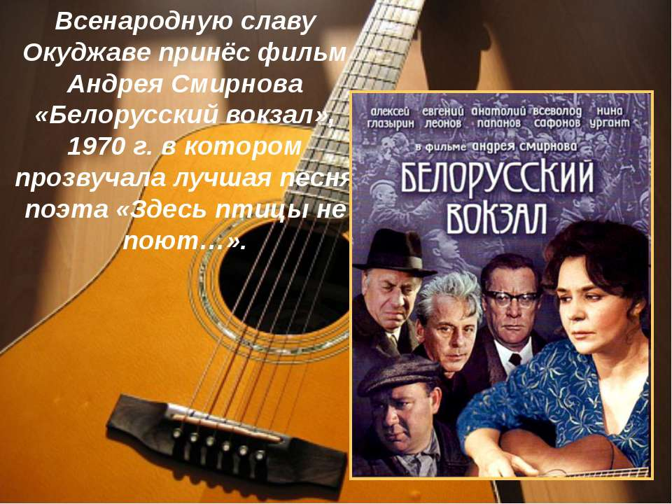 Всенародную славу Окуджаве принёс фильм Андрея Смирнова «Белорусский вокзал»,...