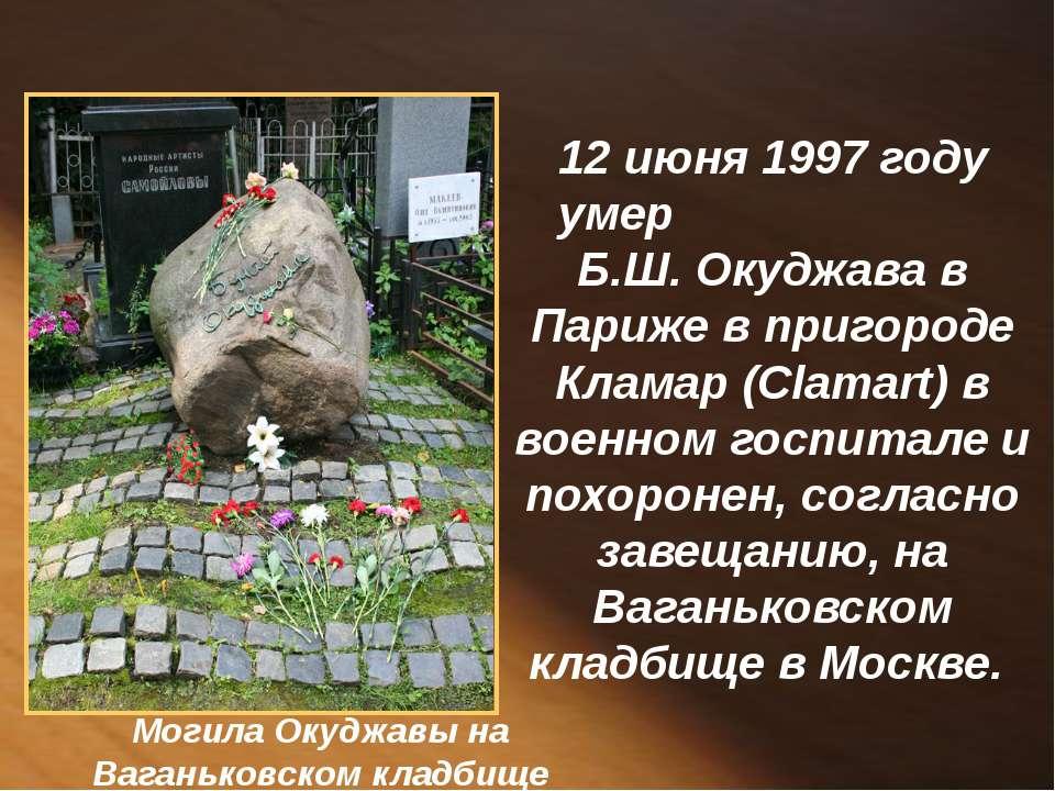 12 июня 1997 году умер Б.Ш. Окуджава в Париже в пригороде Кламар (Clamart) в ...
