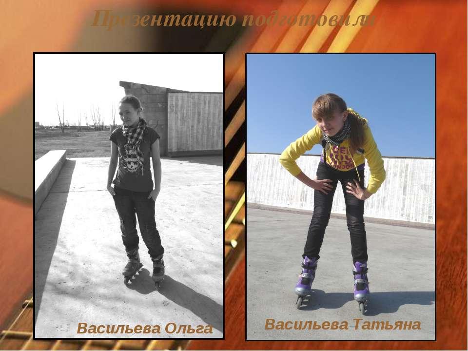 Презентацию подготовили Васильева Ольга Васильева Татьяна