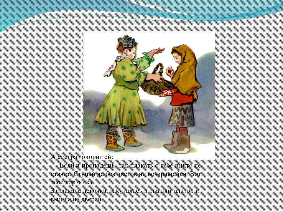 А сестра говорит ей: — Если и пропадешь, так плакать о тебе никто не станет. ...