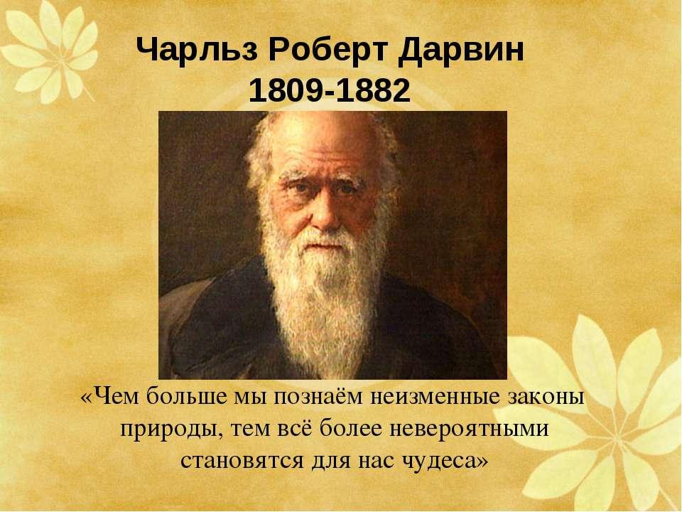 Чарльз Роберт Дарвин 1809-1882 «Чем больше мы познаём неизменные законы приро...