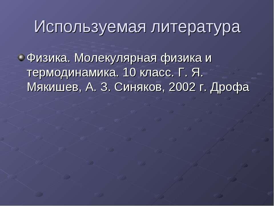Используемая литература Физика. Молекулярная физика и термодинамика. 10 класс...