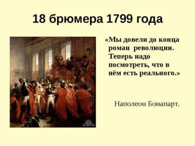 18 брюмера 1799 года «Мы довели до конца роман революции. Теперь надо посмотр...