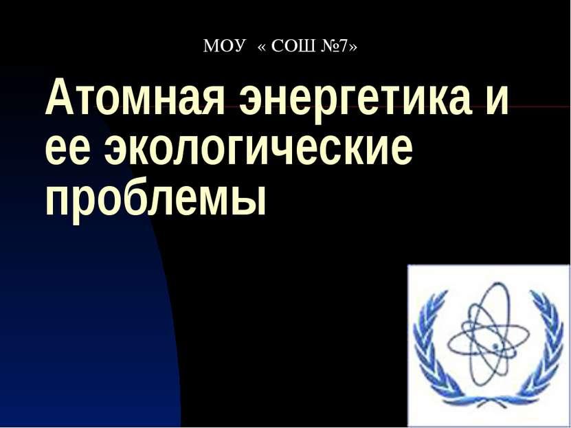 Атомная энергетика и ее экологические проблемы МОУ « СОШ №7»