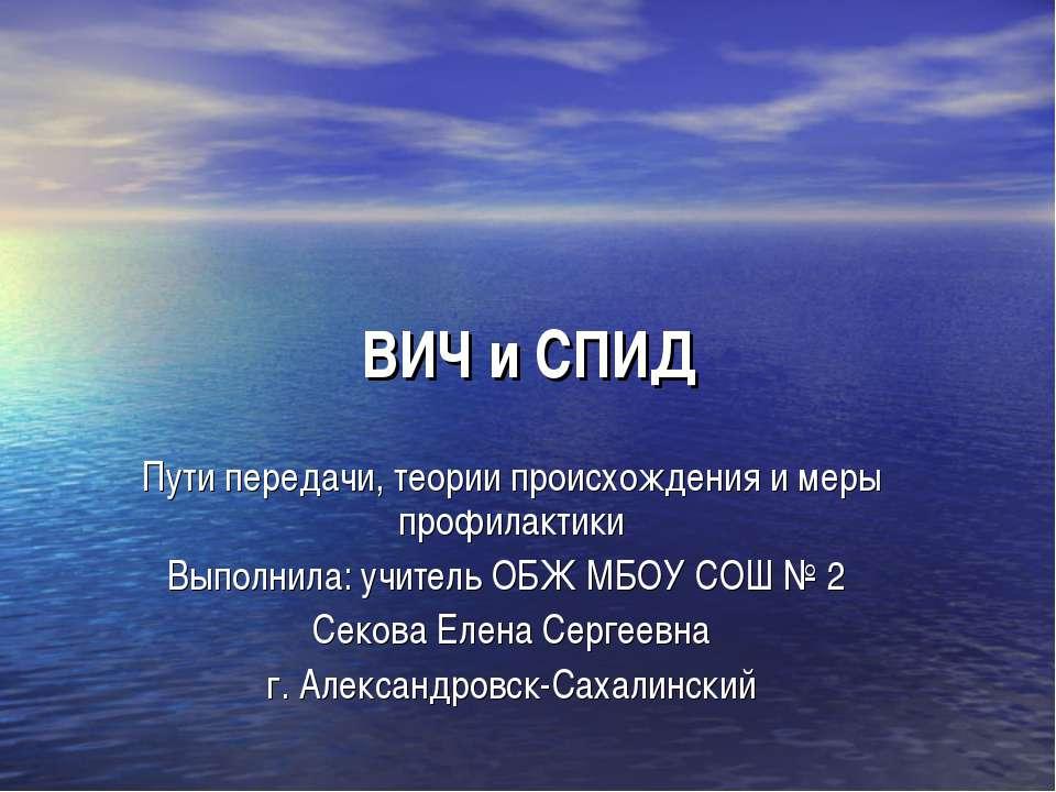 ВИЧ и СПИД Пути передачи, теории происхождения и меры профилактики Выполнила:...