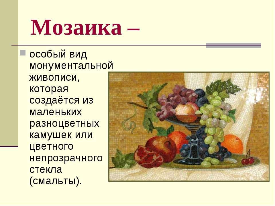 Мозаика – особый вид монументальной живописи, которая создаётся из маленьких ...