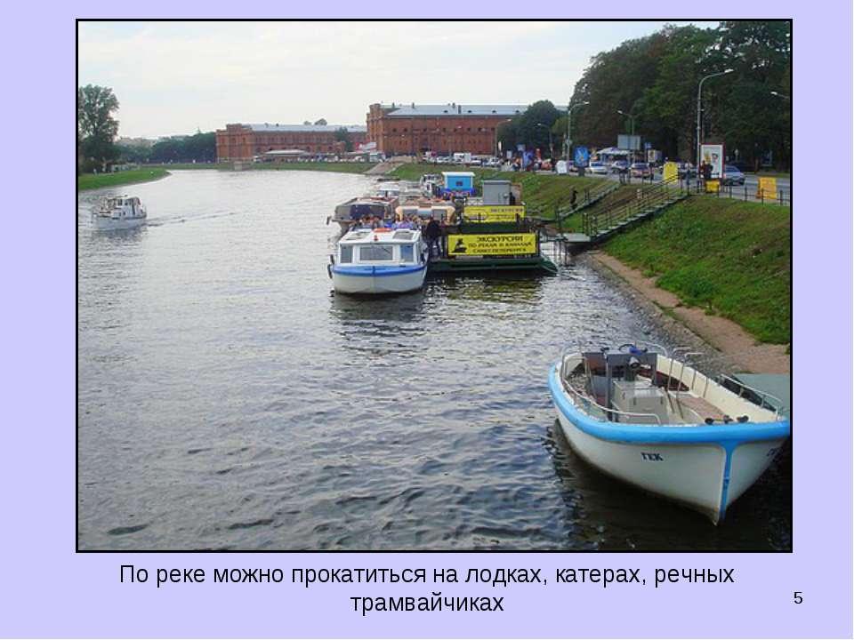 * По реке можно прокатиться на лодках, катерах, речных трамвайчиках