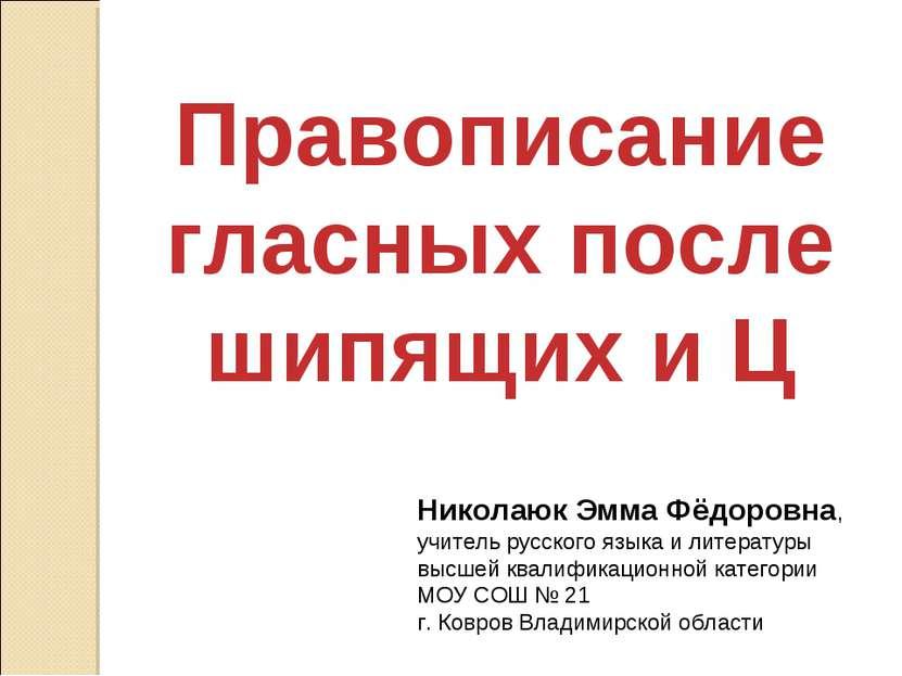 Правописание гласных после шипящих и Ц Николаюк Эмма Фёдоровна, учитель русск...