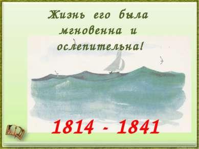 Жизнь его была мгновенна и ослепительна! 1814 - 1841