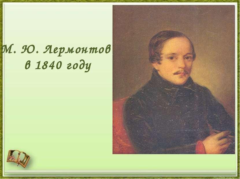 М. Ю. Лермонтов в 1840 году
