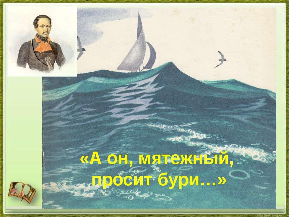 «А он, мятежный, просит бури…»