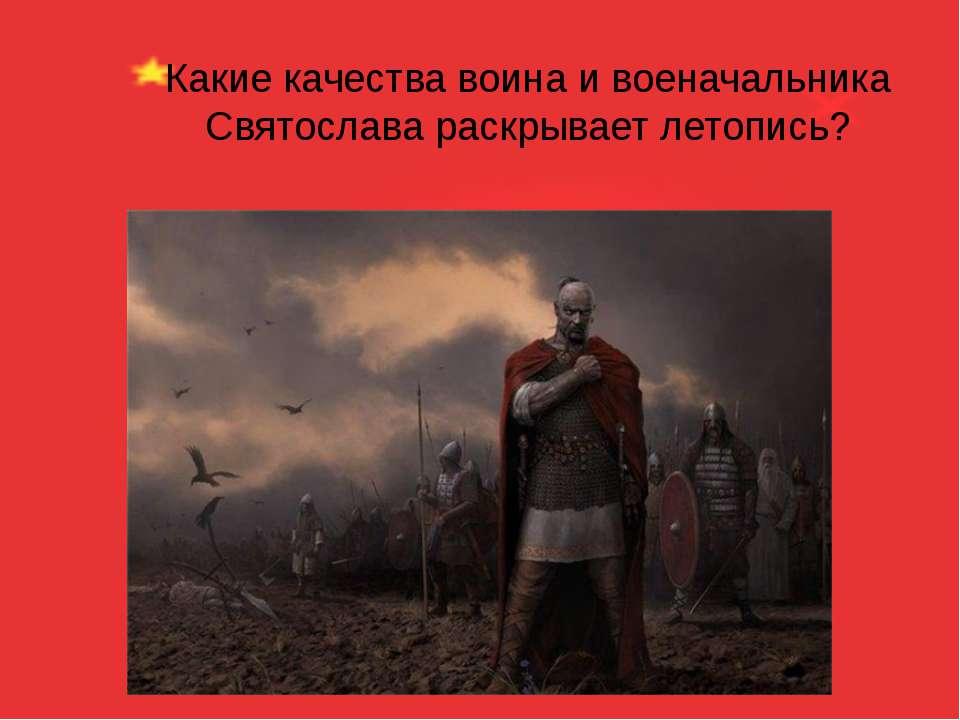 Какие качества воина и военачальника Святослава раскрывает летопись?