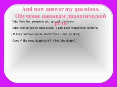 And now answer my questions. Обучение навыкам диалогической речи - Who likes ...