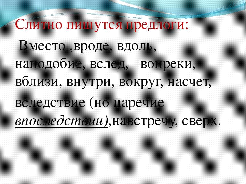 Слитно пишутся предлоги: Вместо ,вроде, вдоль, наподобие, вслед, вопреки, вбл...