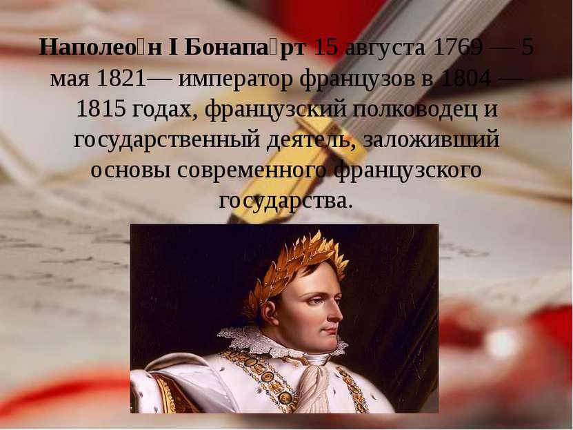 Наполео н I Бонапа рт 15 августа 1769— 5 мая 1821— император французов в 180...