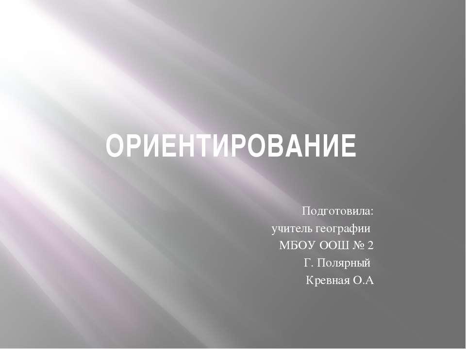 ОРИЕНТИРОВАНИЕ Подготовила: учитель географии МБОУ ООШ № 2 Г. Полярный Кревна...