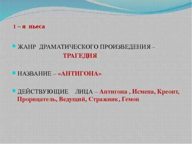 1 – я пьеса ЖАНР ДРАМАТИЧЕСКОГО ПРОИЗВЕДЕНИЯ – ТРАГЕДИЯ НАЗВАНИЕ – «АНТИГОНА»...