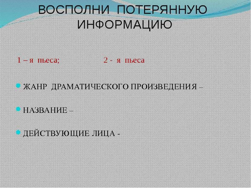 ВОСПОЛНИ ПОТЕРЯННУЮ ИНФОРМАЦИЮ 1 – я пьеса; 2 - я пьеса ЖАНР ДРАМАТИЧЕСКОГО П...