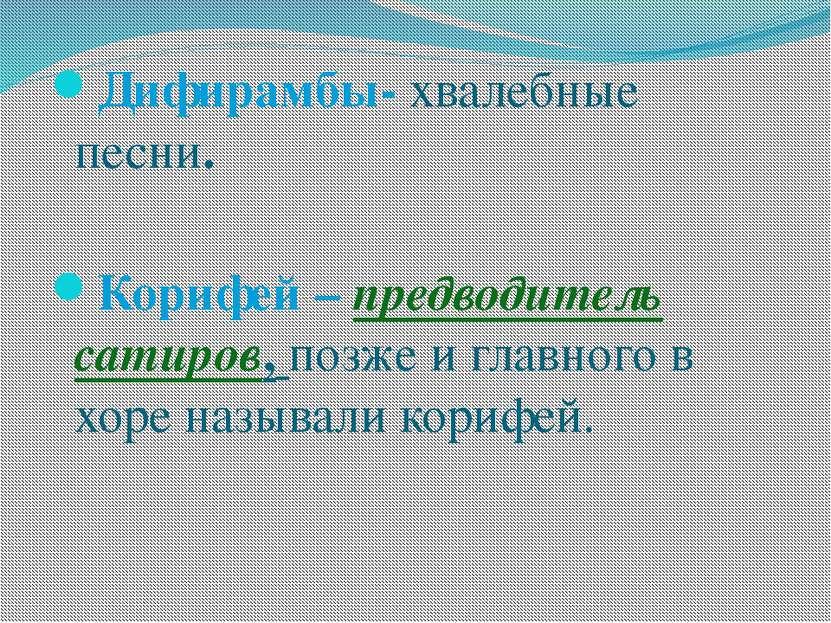 Дифирамбы- хвалебные песни. Корифей – предводитель сатиров, позже и главного ...