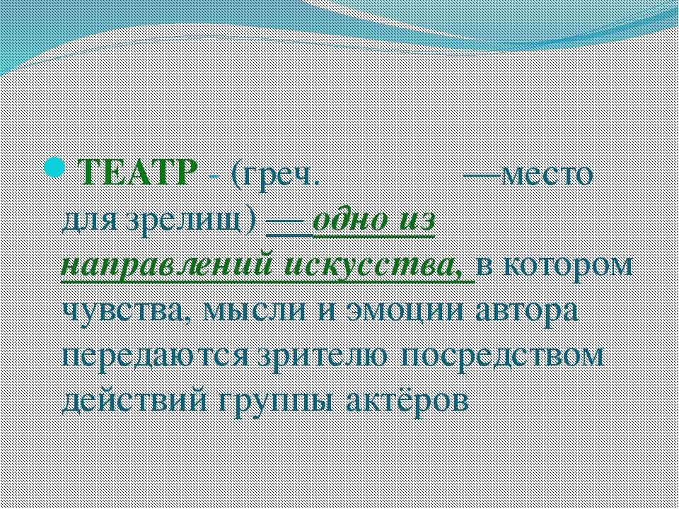 ТЕАТР - (греч. θέατρον —место для зрелищ) — одно из направлений искусства, в ...