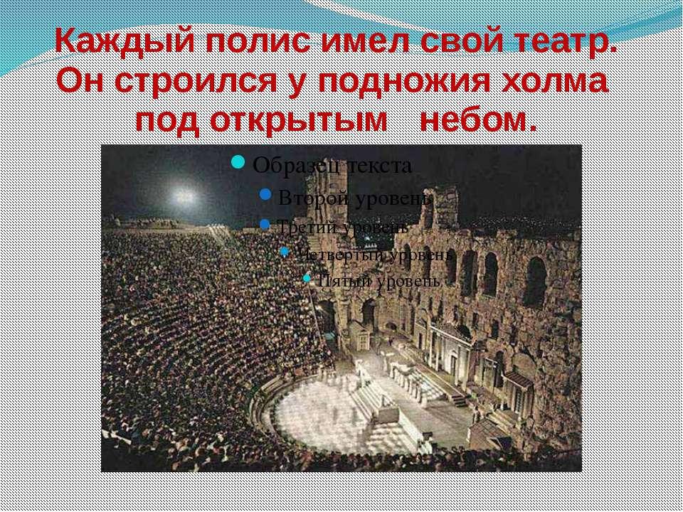 Каждый полис имел свой театр. Он строился у подножия холма под открытым небом.