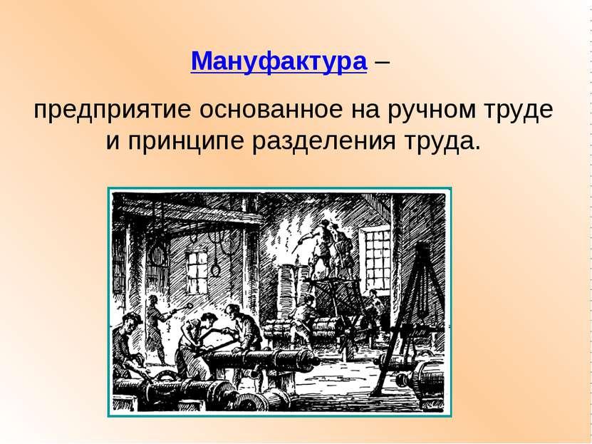 Мануфактура – предприятие основанное на ручном труде и принципе разделения тр...