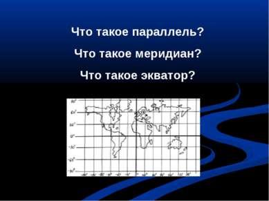 Что такое параллель? Что такое меридиан? Что такое экватор?