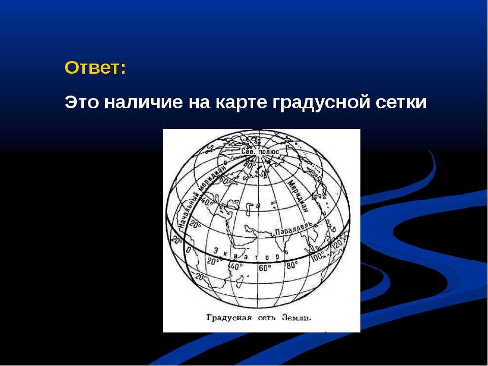 Ответ: Это наличие на карте градусной сетки
