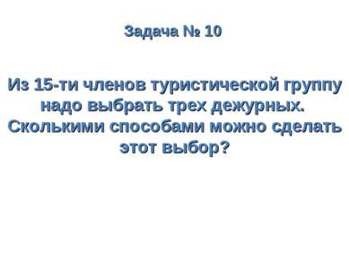 Задача № 10 Из 15-ти членов туристической группу надо выбрать трех дежурных. ...