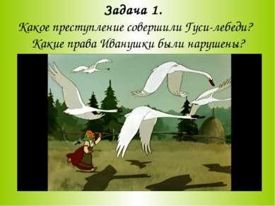 Задача 1. Какое преступление совершили Гуси-лебеди? Какие права Иванушки были...