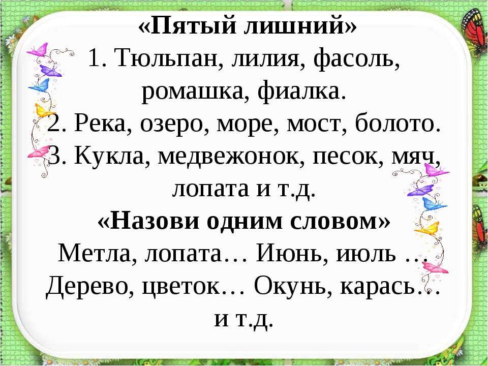 «Пятый лишний» 1. Тюльпан, лилия, фасоль, ромашка, фиалка. 2. Река, озеро, мо...