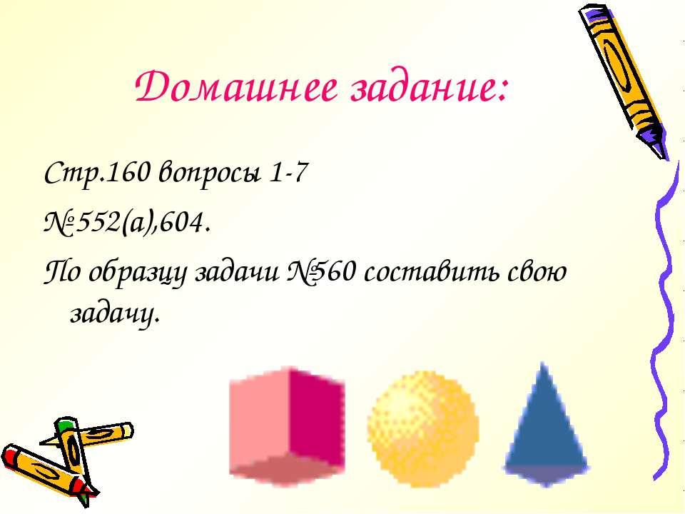 Домашнее задание: Стр.160 вопросы 1-7 № 552(а),604. По образцу задачи №560 со...