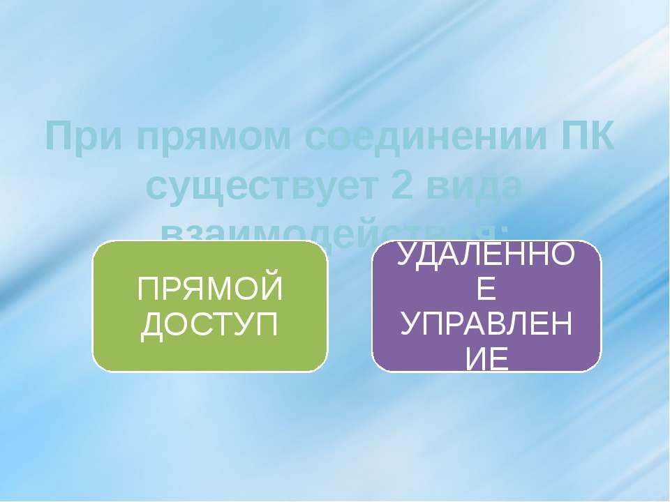 При прямом соединении ПК существует 2 вида взаимодействия: УДАЛЕННОЕ УПРАВЛЕН...