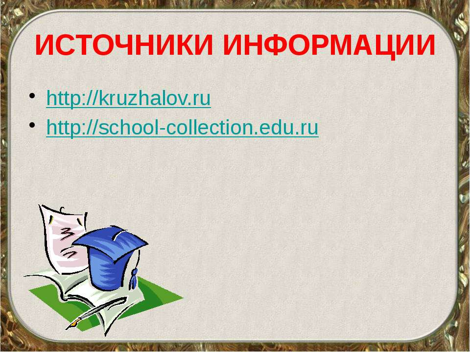 ИСТОЧНИКИ ИНФОРМАЦИИ http://kruzhalov.ru http://school-collection.edu.ru