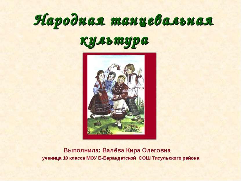 Народная танцевальная культура Выполнила: Валёва Кира Олеговна ученица 10 кла...