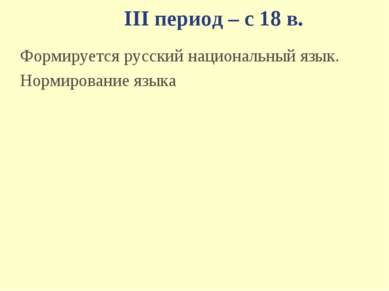III период – с 18 в. Формируется русский национальный язык. Нормирование языка