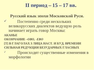 II период – 15 – 17 вв. Русский язык эпохи Московской Руси. Постепенно среди ...