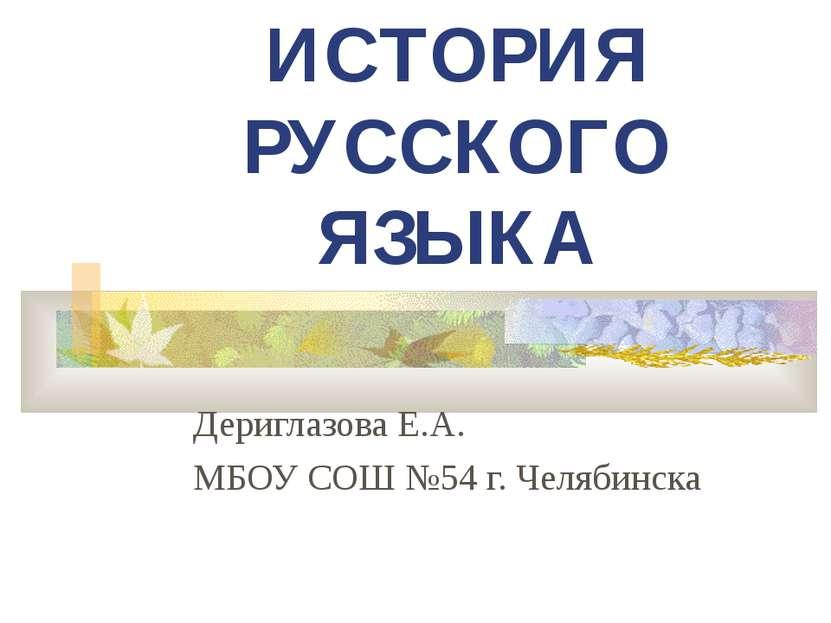 ИСТОРИЯ РУССКОГО ЯЗЫКА Дериглазова Е.А. МБОУ СОШ №54 г. Челябинска